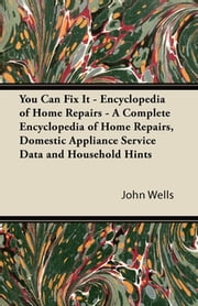 You Can Fix It - Encyclopedia of Home Repairs - A Complete Encyclopedia of Home Repairs, Domestic Appliance Service Data and Household Hints ebook by John Wells