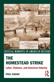 The Homestead Strike - Labor, Violence, and American Industry ebook by Paul Kahan