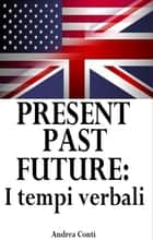 Present Past Future: I tempi verbali in Inglese ebook by Andrea Conti