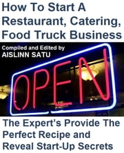 How To Start A Restaurant, Catering, Food Truck Business - The Expert's Provide The Perfect Recipe and Reveal Start-Up Secrets ebook by Aislinn Satu