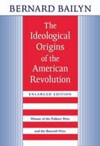 The Ideological Origins of the American Revolution ebook by Bernard Bailyn