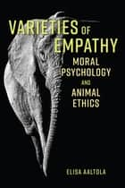 Varieties of Empathy - Moral Psychology and Animal Ethics ebook by Elisa Aaltola