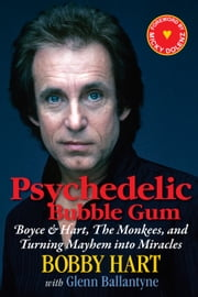 Psychedelic Bubble Gum - Boyce & Hart, The Monkees, and Turning Mayhem into Miracles ebook by Bobby Hart,Glenn Ballantyne