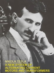 A NEW SYSTEM OF ALTERNATING CURRENT MOTORS AND TRANSFORMERS ebook by Tesla, Nikola