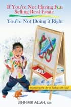 If You're Not Having Fun Selling Real Estate, You're Not Doing it Right ebook by Jennifer Allan, GRI
