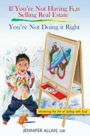 If You're Not Having Fun Selling Real Estate, You're Not Doing it Right - Mastering the Art of Selling with Soul ebook by Jennifer Allan, GRI