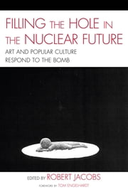 Filling the Hole in the Nuclear Future - Art and Popular Culture Respond to the Bomb ebook by Robert Jacobs,Mick Broderick,John Canaday,Tom Engelhardt,Carole Gallagher,Judy Hiramoto,Kenji Ito,Minoru Maeda,Naoko Maeda,Yuki Tanaka,Spencer Weart