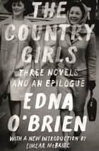 The Country Girls: Three Novels and an Epilogue - (The Country Girl; The Lonely Girl; Girls in Their Married Bliss; Epilogue) ebook by Edna O'Brien