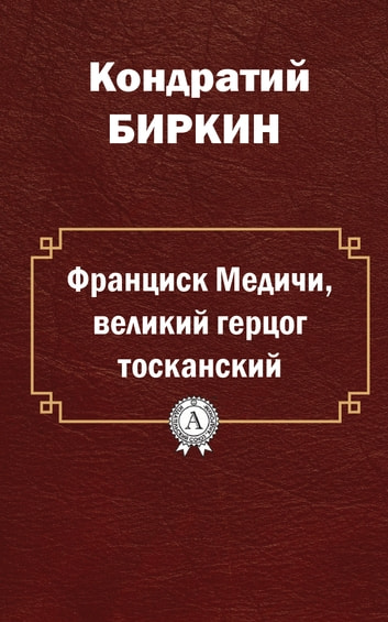 Франциск Медичи, великий герцог тосканский ebook by Кондратий Биркин
