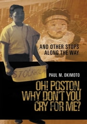 Oh! Poston, Why Don't you Cry For Me? - And Other Stops Along The Way ebook by Paul M. Okimoto