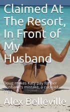 Claimed At The Resort, In Front of My Husband - The Vacation, #1 ebook by Alex Belleville