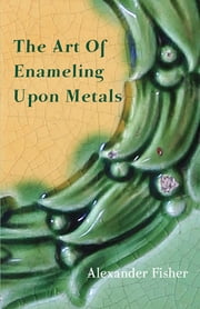 The Art Of Enameling Upon Metals ebook by Alexander Fisher