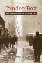 Tinder Box - The Iroquois Theatre Disaster 1903 ebook by Anthony P. Hatch