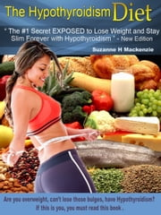 "The Hypothyroidism Diet - The #1 Secret Revealed to Lose Weight and Stay Slim Forever with Hypothyroidism"" - New Edition ebook by Suzanne H Mackenzie"