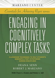 Engaging in Cognitively Complex Tasks - Classroom Techniques to Help Students Generate & Test Hypotheses Across Disciplines ebook by Deana Senn,Robert J. Marzano