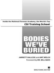 Bodies We've Buried - Inside the National Forensic Academy, the World's Top CSI TrainingSchool ebook by Jarrett Hallcox,Amy Welch,bill bass