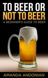 To Beer or Not to Beer: A Beginner's Guide to Beer ebook by Amanda Andonian