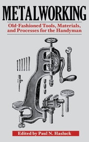 Metalworking - Tools, Materials, and Processes for the Handyman ebook by Paul N. Hasluck