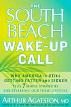 The South Beach Wake-Up Call - Why America Is Still Getting Fatter and Sicker, Plus 7 Simple Strategies for Reversing Our Toxic Lifestyle ebook by Arthur Agatston