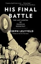 His Final Battle - The Last Months of Franklin Roosevelt ebook by Joseph Lelyveld