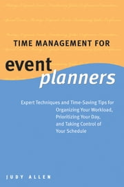 Time Management for Event Planners - Expert Techniques and Time-Saving Tips for Organizing Your Workload, Prioritizing Your Day, and Taking Control of Your Schedule ebook by Judy Allen