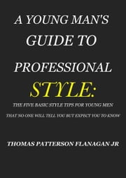 A YOUNG MAN'S GUIDE TO PROFESSIONAL STYLE - THE FIVE BASIC STYLE TIPS FOR YOUNG MEN THAT NO ONE WILL TELL YOU BUT EXPECT YOU TO KNOW ebook by THOMAS PATTERSON FLANAGAN JR.