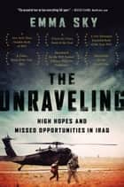 The Unraveling - High Hopes and Missed Opportunities in Iraq ebook by Emma Sky