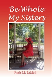 Be Whole My Sisters ebook by Ruth M. LaMell