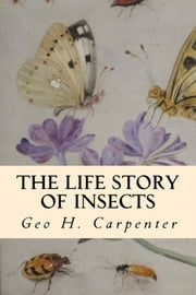 The Life Story of Insects ebook by Geo H. Carpenter