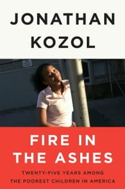 Fire in the Ashes - Twenty-Five Years Among the Poorest Children in America ebook by Jonathan Kozol