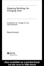 Adapting Buildings for Changing Uses: Guidelines for Change of Use Refurbishment ebook by Kincaid, David
