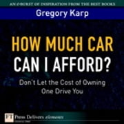 How Much Car Can I Afford? - Don't Let the Cost of Owning One Drive You ebook by Gregory Karp