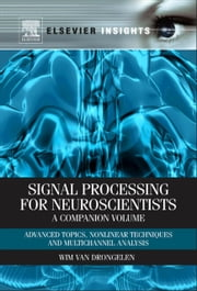 Signal Processing for Neuroscientists, A Companion Volume - Advanced Topics, Nonlinear Techniques and Multi-Channel Analysis ebook by Wim van Drongelen