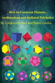 How to Construct Platonic, Archimedean and Stellated Polyhedra ebook by Lindsworth Deer Jr