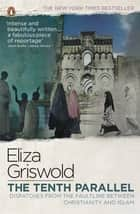 The Tenth Parallel - Dispatches from the Faultline Between Christianity and Islam ebook by Eliza Griswold