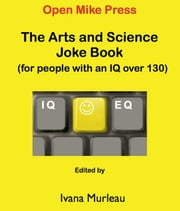 The Arts and Science Joke Book - (for people with an IQ OVER 130) ebook by Ivana Murleau