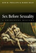Sex Before Sexuality - A Premodern History ebook by Kim M. Phillips, Barry Reay