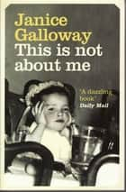 This Is Not About Me ebook by Janice Galloway