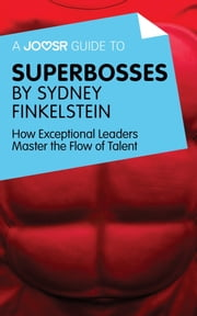 A Joosr Guide to... Superbosses by Sydney Finkelstein: How Exceptional Leaders Master the Flow of Talent ebook by Joosr