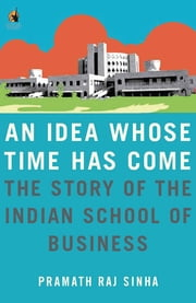 An Idea Whose Time Has Come - The Story of the Indian School of Business ebook by Pramath Raj Sinha
