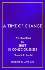 A Time of Change, The Shift in Consciousness. An Elias Book ebook by David L Tate