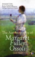 The Autobiography of Margaret Fuller Ossoli (Vol. 1&2) ebook by Margaret Fuller, W. H. Channing, Ralph Waldo Emerson,...