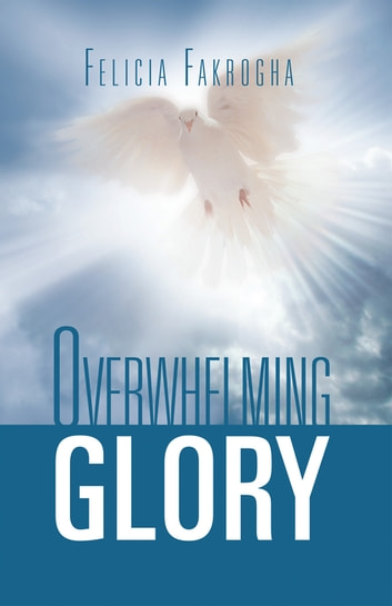 Overwhelming Glory ebook by Felicia Fakrogha
