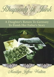 Rhapsody in Junk - A Daughter's Return To Germany To Finish Her Father's Story ebook by Marilyn Jeffers Walton