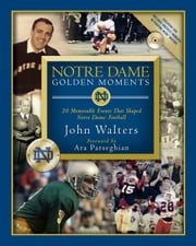 Notre Dame Golden Moments - 20 Memorable Events That Shaped Notre Dame Football ebook by Chris Millard,John Walters