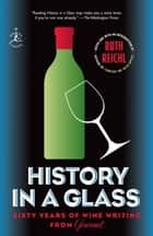 History in a Glass - Sixty Years of Wine Writing from Gourmet ebook by Ruth Reichl, Gourmet Magazine Editors