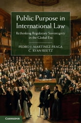 Public Purpose in International Law - Rethinking Regulatory Sovereignty in the Global Era ebook by Pedro J. Martinez-Fraga,C. Ryan Reetz