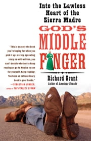 God's Middle Finger - Into the Lawless Heart of the Sierra Madre ebook by Richard Grant