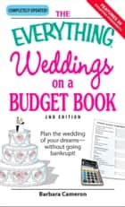 The Everything Weddings on a Budget Book - Plan the wedding of your dreams--without going bankrupt! eBook by Barbara Cameron