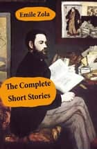 The Complete Short Stories (All Unabridged) ebook by Émile Zola, Ernest Alfred Vizetelly, William Foster Apthorp